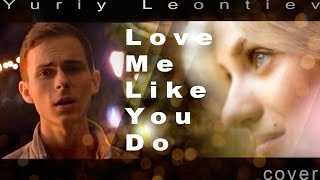 Ellie Goulding Love Me Like You Do Cover By Yuriy Leontiev