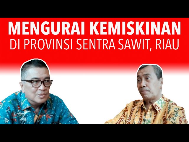 Mengurai Kemiskinan di Provinsi Sentra Sawit, Riau