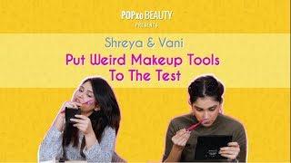 Shreya & Vani Put Weird Makeup Tools To The Test - POPxo