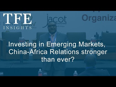 Investing in Emerging Markets, China-Africa Relations stronger than ever?