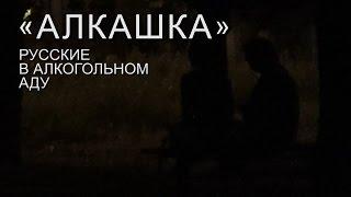 «Алкашка» (18+) Русские в алкогольном аду (фильм первый). Тольятти.