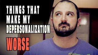 Things That Make My Depersonalization / Derealization WORSE