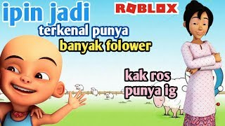 The FAMOUS IPIN got many Folower Instagram Karna told Kak Ros-Roblox Upin Ipin