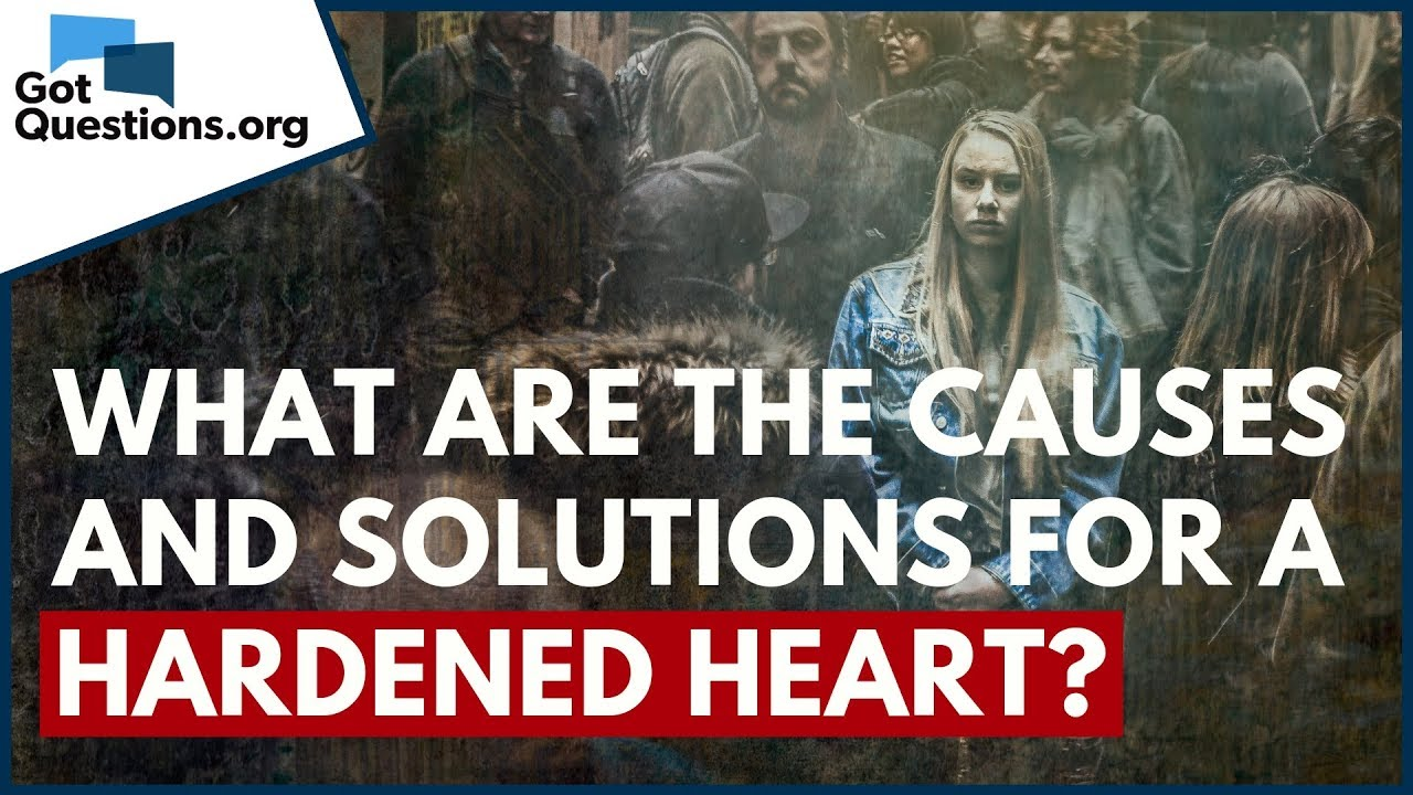 What are the Causes and Solutions for a Hardened Heart? | GotQuestions org