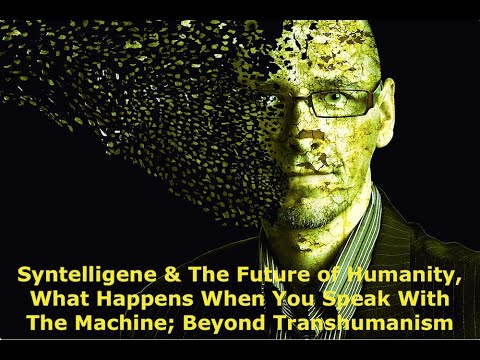 Syntelligene & The Future of Humanity, What Happens When You Speak With The Machine, Transhumanism
