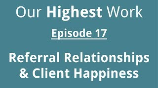 Episode 17 ~ Creating Referral Relationships & Client Happiness