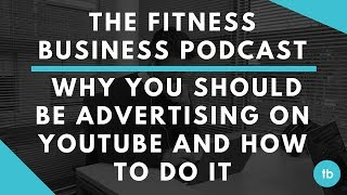 The Fitness Business Podcast | Why You Should be Advertising on YouTube and How To Do It