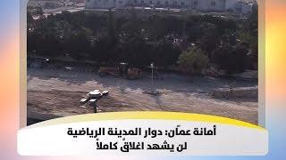 أمانة عمّان: دوار المدينة الرياضية لن يشهد اغلاقً كاملاً