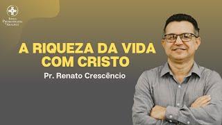 Culto de Adoração | A riqueza da vida com Cristo | Pr. Renato Crescêncio