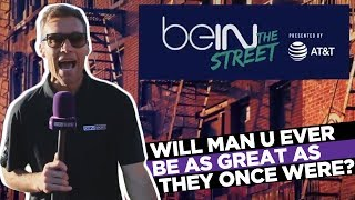 beIN The Street: Will United ever be as great as they once were?