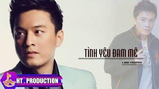 Tình Yêu Đam Mê (Lv: Nguyễn Ngọc Thiện) - Lam Trường