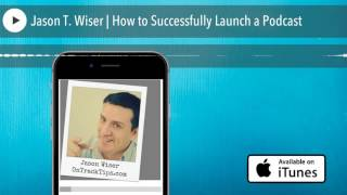 Jason T. Wiser | How to Successfully Launch a Podcast