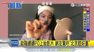 歐陽娜娜PO上妝影片 網友驚呼「北京腔好重」|三立新聞台