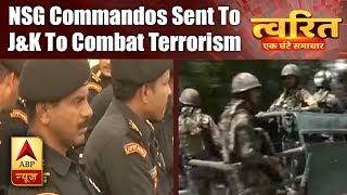 Twarit Mukhya: NSG Commandos Sent To J&K To Combat Terrorism   ABP News