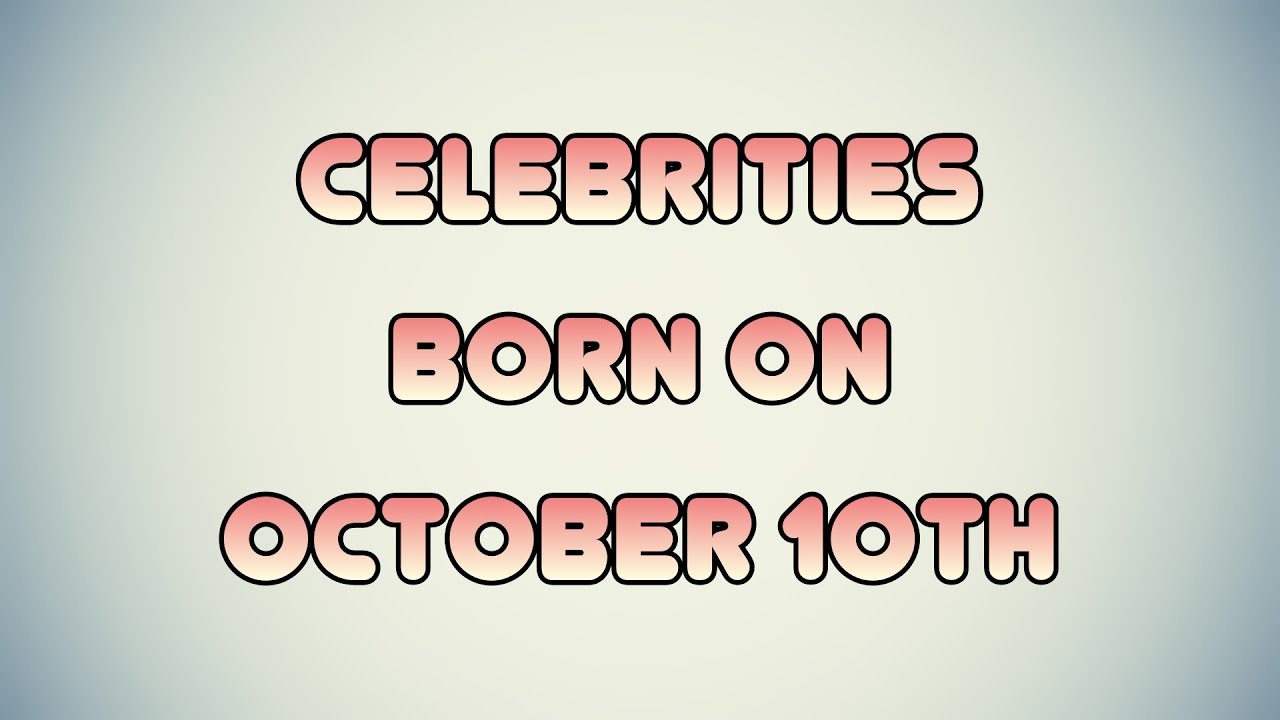 October 10 Birthdays Of Famous People - Characteristics ...