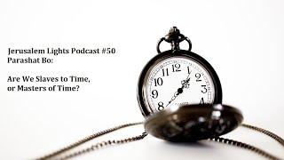 Jerusalem Lights Podcast #50 - Parashat Bo: Are We Slaves to Time, or Masters of Time?