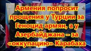 Армения попросит прощения у Турции за Геноцид армян а у Азербайджана за оккупацию Карабаха