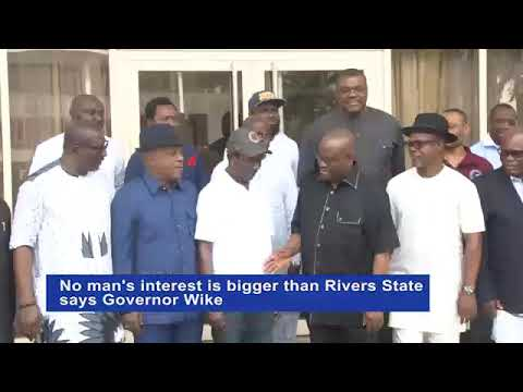 No man's interest is bigger than Rivers State  says Governor Wike