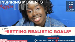 """INSPIRING MOMENTS WITH KAYLIN - """"SETTING REALISTIC GOALS"""" (1/3/2021)"""