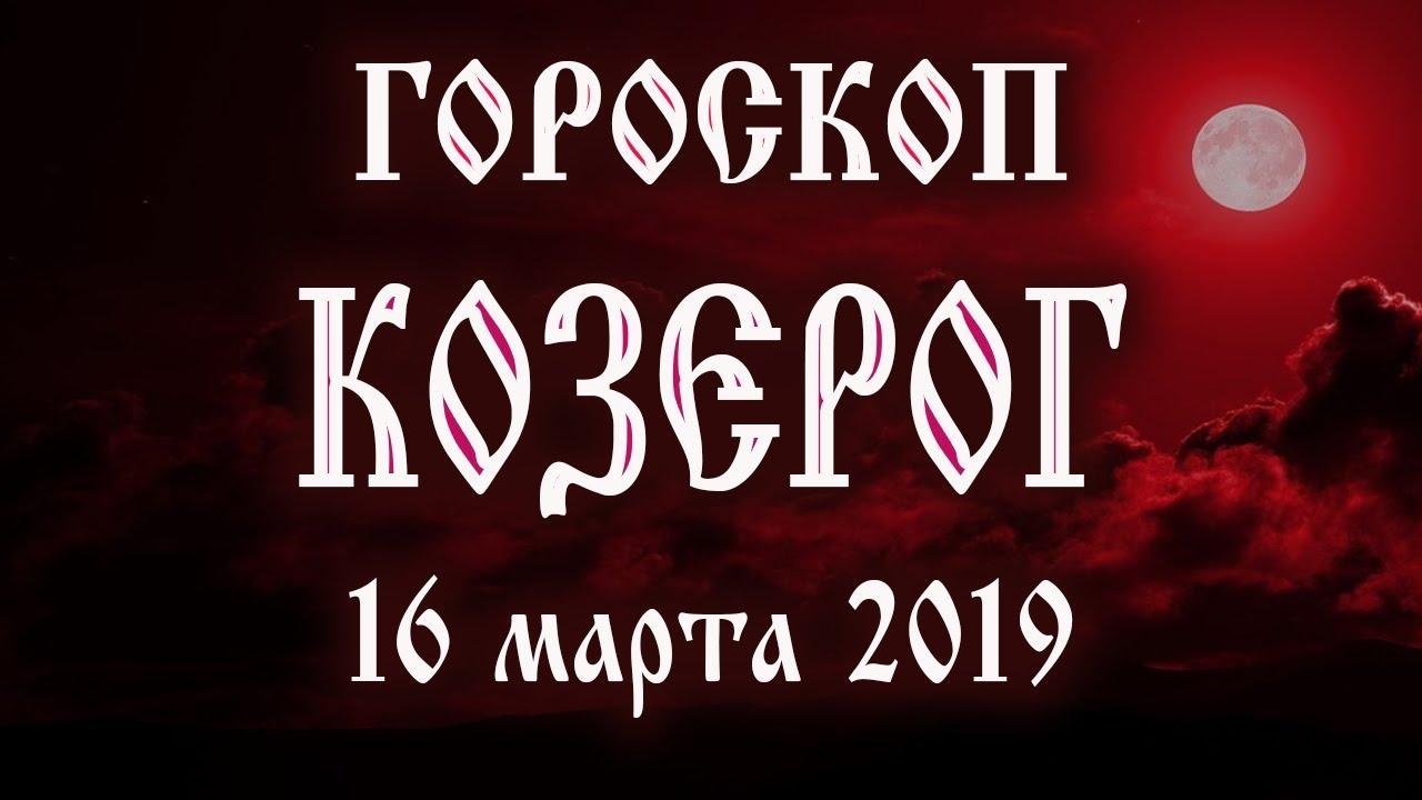 Гороскоп на сегодня 16 марта 2019 года Козерог ♑ Что нам готовят звёзды в этот день