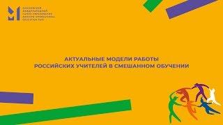 АКТУАЛЬНЫЕ МОДЕЛИ РАБОТЫ РОССИЙСКИХ УЧИТЕЛЕЙ В СМЕШАННОМ ОБУЧЕНИИ