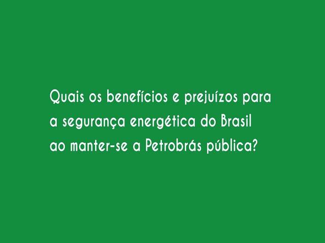 Quais os benefícios e prejuízos para a segurança energética do Brasil ao manter a Petrobras pública?