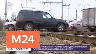 Финансирование строительства двухуровневых путепроводов планируется начать в 2019 году - Москва 24