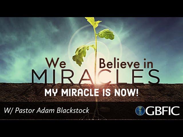 We Believe In Miracles: My Miracle is Now! | Pastor Adam Blackstock