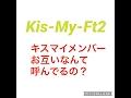 キスマイ ブサイク  メンバーでお互いなんて呼んでる?Kis-My-Ft2