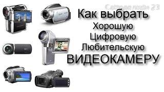 Как Выбрать Хорошую Цифровую Любительскую Видеокамеру самому.