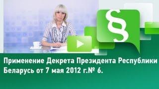 Применение Декрета Президента Республики Беларусь от 7 мая 2012 г. № 6