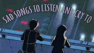 sad songs to listen and cry to - songs to listen to when your sad playlist