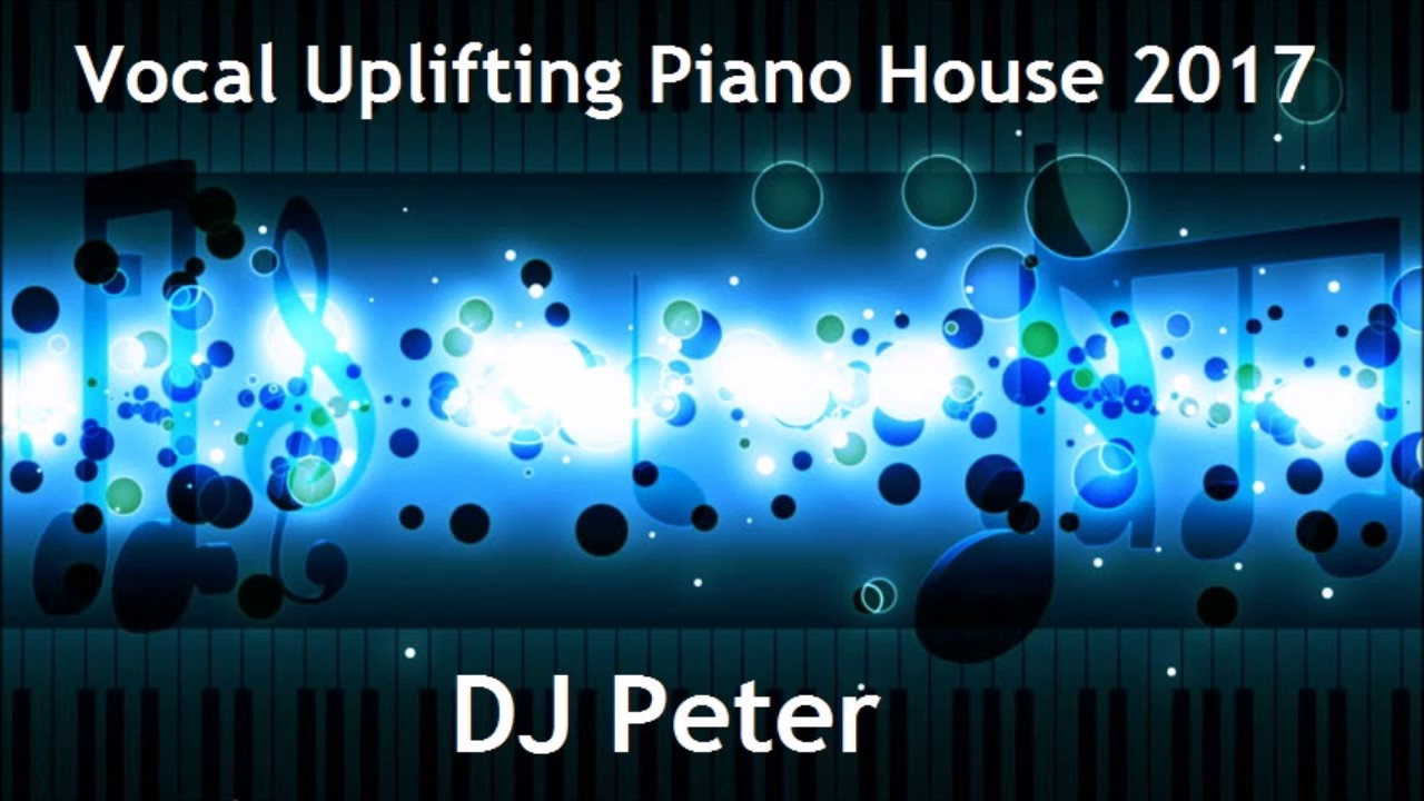 Vocal uplifting piano house 2017 dj peter youtube for Best piano house tracks
