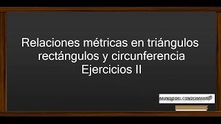 Relaciones métricas en triángulos rectángulos y circunferencia - Ejercicios II