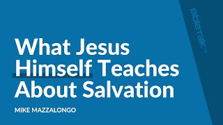 What Jesus Himself Teaches About Salvation | Mike Mazzalongo | BibleTalk.tv