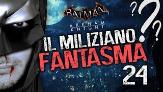 IL MILIZIANO FANTASMA - BATMAN ARKHAM KNIGHT [EP.24] (Walkthrough ITA)