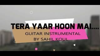 Tera Yaar Hoon Mai Instrumental || Guitar / Tabs Instrumental || SAHIL KOUL ||