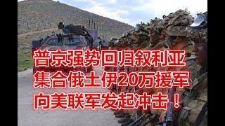 普京强势回归叙利亚:集合俄土伊20万援军!向美联军发起冲击!