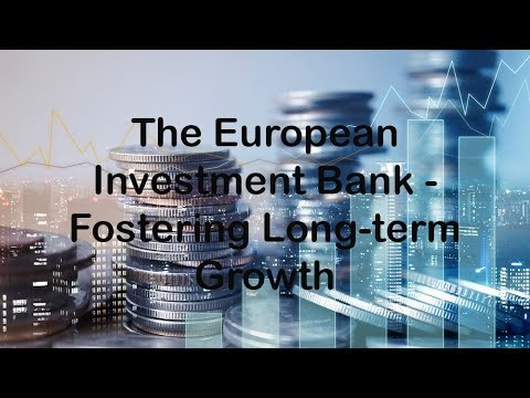 The European Investment Bank - Fostering Long-term Growth