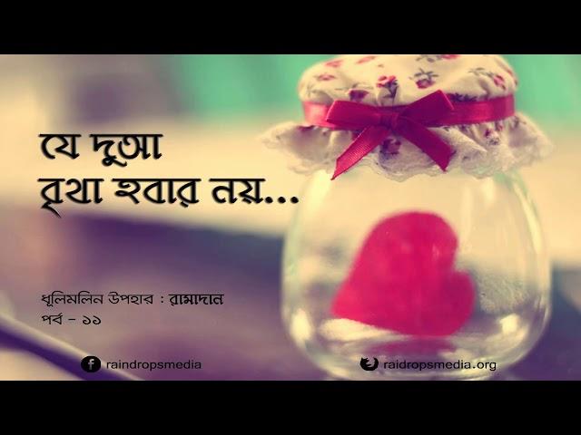 পর্ব ১১ | ধূলিমলিন উপহার: রামাদান | যে দুআ বৃথা হবার নয় | Rain Drops Media