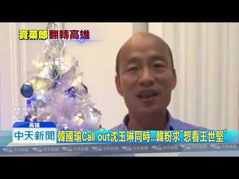 20181210中天新聞 韓國瑜Call out沈玉琳同時...韓粉求「想看王世堅」