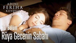 Rüya gecenin sabahı - Adını Feriha Koydum 23. Bölüm