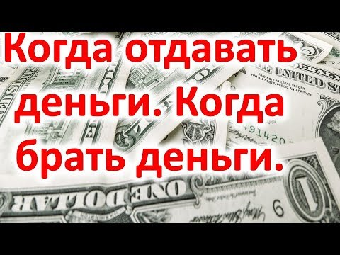 Когда отдавать деньги . Когда брать деньги . Привлекаем деньги
