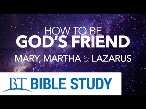 How to Be God's Friend: Part 4 - Mary, Martha and Lazarus