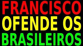 FRANCISCO OFENDE A MAIORIA DOS BRASILEIROS