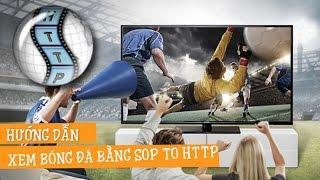 Hướng dẫn xem bóng đá trực tiếp trên Android TV BOX bằng Sop to HTTP