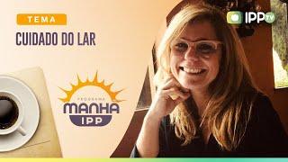 Cuidado do Lar | Manhã IPP | Maria Zuleika | IPP TV