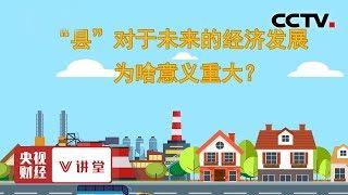 """《央视财经V讲堂》 20190821 """"县""""对于未来的经济发展为啥意义重大?  CCTV财经"""