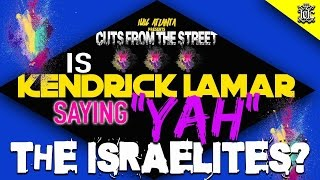 Cuts From The Streets: Is Kendrick Lamar Saying 'YAH' The Israelites??!!