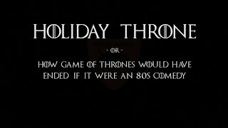 Holiday Throne -or- How Game of Thrones Would Have Ended If It Were An 80s Comedy